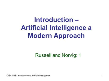 CISC4/681 Introduction to Artificial Intelligence1 Introduction – Artificial Intelligence a Modern Approach Russell and Norvig: 1.