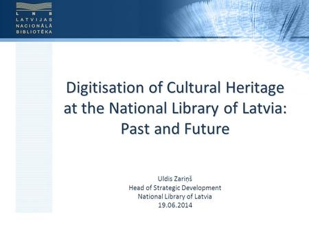 Digitisation of Cultural Heritage at the National Library of Latvia: Past and Future Uldis Zariņš Head of Strategic Development National Library of Latvia.