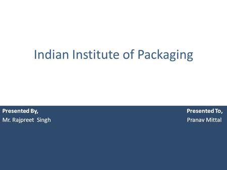 Indian Institute of Packaging Presented By, Presented To, Mr. Rajpreet Singh Pranav Mittal.