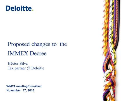 Proposed changes to the IMMEX Decree Héctor Silva Tax Deloitte WMTA meeting/breakfast November 17, 2010.