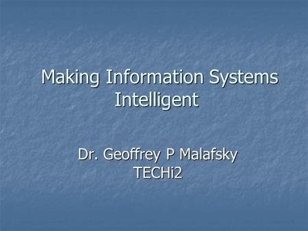 Making Information Systems Intelligent Making Information Systems Intelligent Dr. Geoffrey P Malafsky TECHi2.