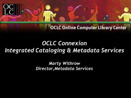 OCLC Connexion Integrated Cataloging & Metadata Services Marty Withrow Director,Metadata Services.