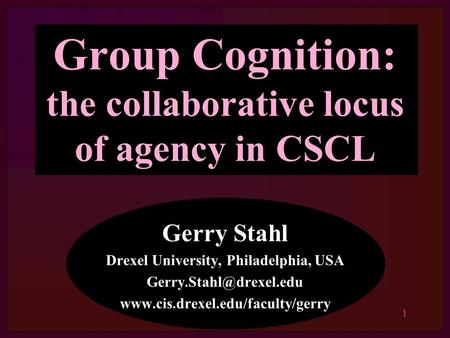 1 Group Cognition: the collaborative locus of agency in CSCL Gerry Stahl Drexel University, Philadelphia, USA