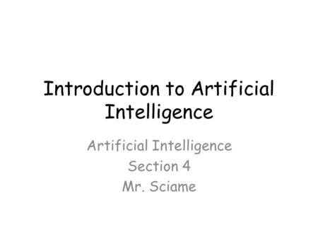 Introduction to Artificial Intelligence Artificial Intelligence Section 4 Mr. Sciame.