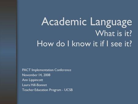 Academic Language What is it? How do I know it if I see it? PACT Implementation Conference November 14, 2008 Ann Lippincott Laura Hill-Bonnet Teacher Education.