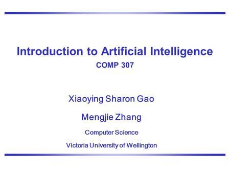 Xiaoying Sharon Gao Mengjie Zhang Computer Science Victoria University of Wellington Introduction to Artificial Intelligence COMP 307.