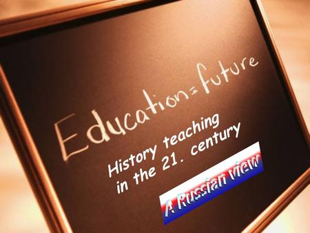 History teaching in the 21. century. National challenges to Russia and their impact on education Major challenges to Russian education and a history teacher.