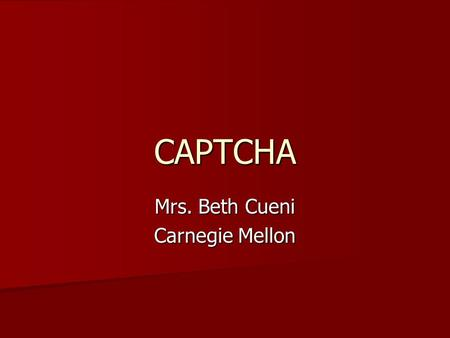 CAPTCHA Mrs. Beth Cueni Carnegie Mellon. CAPTCHA Stands for Completely Automated Public Turing test to tell Computers and Humans Apart. Stands for Completely.