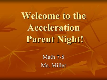 Welcome to the Acceleration Parent Night! Math 7-8 Ms. Miller.
