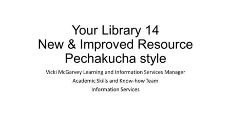 Your Library 14 New & Improved Resource Pechakucha style Vicki McGarvey Learning and Information Services Manager Academic Skills and Know-how Team Information.