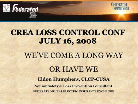 CREA LOSS CONTROL CONF JULY 16, 2008 WE'VE COME A LONG WAY OR HAVE WE Eldon Humphers, CLCP-CUSA Senior Safety & Loss Prevention Consultant FEDERATED RURAL.