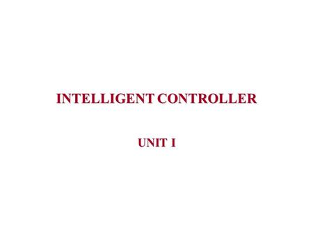 INTELLIGENT CONTROLLER UNIT I. INTRODUCTION  Intelligent control is a class of control techniques that use various AI computing approaches.  Intelligent.