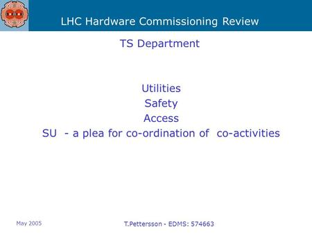 LHC Hardware Commissioning Review May 2005 T.Pettersson - EDMS: 574663 TS Department Utilities Safety Access SU - a plea for co-ordination of co-activities.