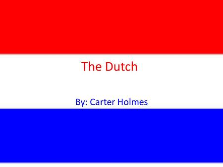 The Dutch By: Carter Holmes. About the Netherlands The country is in North Western Europe bordering Belgium and Germany The capital is Amsterdam The population.