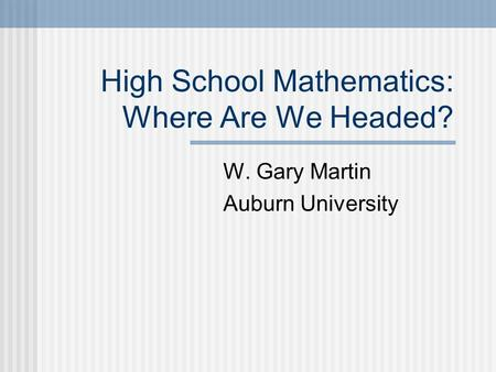 High School Mathematics: Where Are We Headed? W. Gary Martin Auburn University.