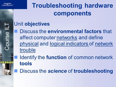 Course ILT Troubleshooting hardware components Unit objectives Discuss the environmental factors that affect computer networks and define physical and.