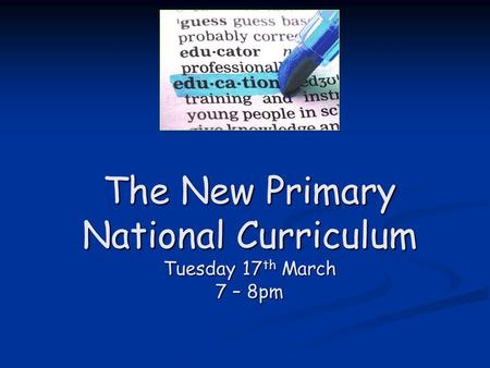 The New Primary National Curriculum Tuesday 17 th March 7 – 8pm.