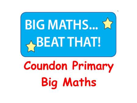 Coundon Primary Big Maths. To share with you what Big Maths is To demonstrate what a Big Maths session looks like To share recent changes within the National.