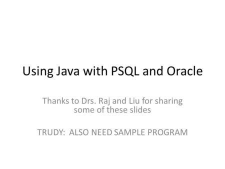 Using Java with PSQL and Oracle Thanks to Drs. Raj and Liu for sharing some of these slides TRUDY: ALSO NEED SAMPLE PROGRAM.