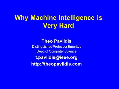 Why Machine Intelligence is Very Hard Theo Pavlidis Distinguished Professor Emeritus Dept. of Computer Science