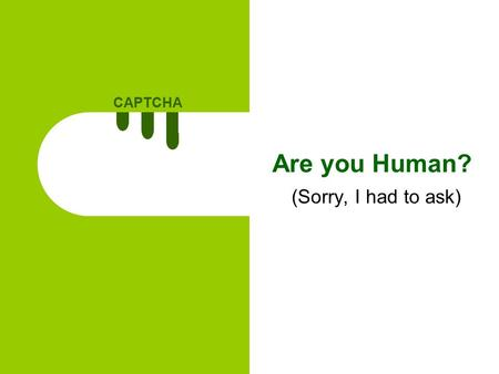 CAPTCHA 1 Are you Human? (Sorry, I had to ask). CAPTCHA 2 Agenda What is CAPTCHA? Types of CAPTCHA Where to use CAPTCHAs? Guidelines when making a CAPTCHA.