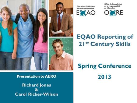 1 1 EQAO Reporting of 21 st <strong>Century</strong> <strong>Skills</strong> Spring Conference 2013 Richard Jones & Carol Ricker-Wilson Presentation to AERO.