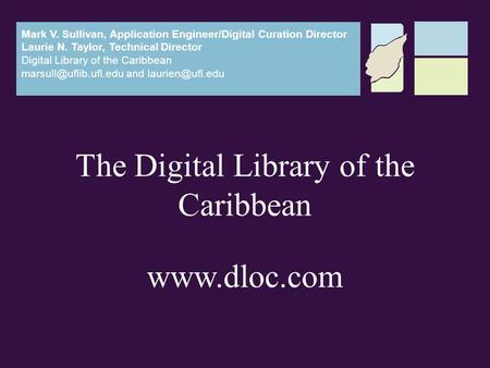 The Digital Library of the Caribbean www.dloc.com Mark V. Sullivan, Application Engineer/Digital Curation Director Laurie N. Taylor, Technical Director.