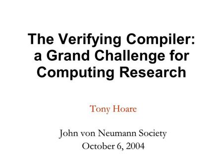 The Verifying Compiler: a Grand Challenge for Computing Research Tony Hoare John von Neumann Society October 6, 2004.
