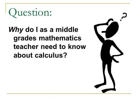 Question: Why do I as a middle grades mathematics teacher need to know about calculus?