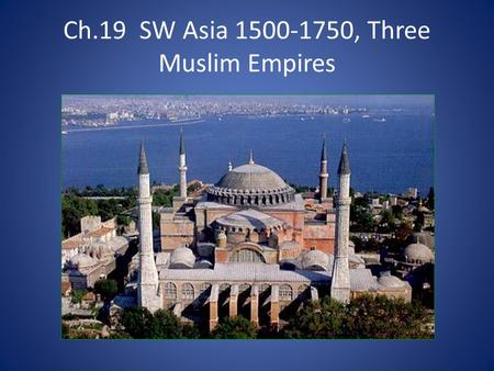 Ch.19 SW Asia 1500-1750, Three Muslim Empires. Main IdeaDetailsNotemaking The Ottoman Empire to 1750 Expansion and Frontiers Longest lasting of the post-Mongol.