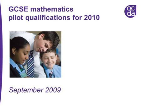 GCSE mathematics pilot qualifications for 2010 September 2009.
