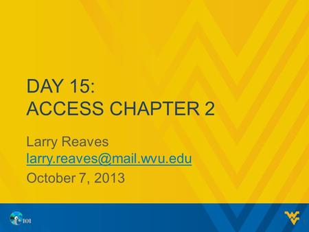 DAY 15: ACCESS CHAPTER 2 Larry Reaves  October 7, 2013 1.