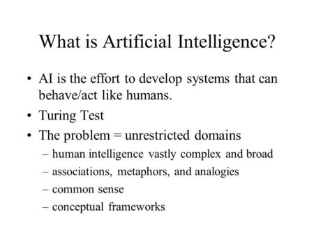 What is Artificial Intelligence? AI is the effort to develop systems that can behave/act like humans. Turing Test The problem = unrestricted domains –human.
