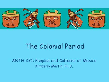The Colonial Period ANTH 221: Peoples and Cultures of Mexico Kimberly Martin, Ph.D.