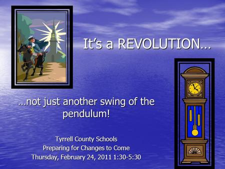 It's a REVOLUTION… …not just another swing of the pendulum! Tyrrell County Schools Preparing for Changes to Come Thursday, February 24, 2011 1:30-5:30.