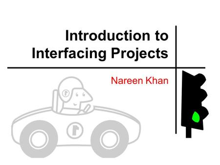 Introduction to Interfacing Projects Nareen Khan.