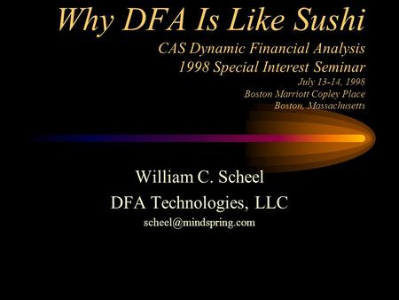 Why DFA Is Like Sushi CAS Dynamic Financial Analysis 1998 Special Interest Seminar July 13-14, 1998 Boston Marriott Copley Place Boston, Massachusetts.