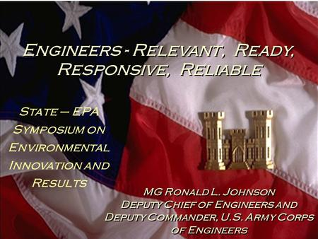 Engineers - Relevant, Ready, Responsive, Reliable MG Ronald L. Johnson Deputy Chief of Engineers and Deputy Commander, U.S. Army Corps of Engineers MG.