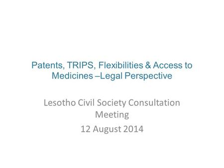 Patents, TRIPS, Flexibilities & Access to Medicines –Legal Perspective Lesotho Civil Society Consultation Meeting 12 August 2014.