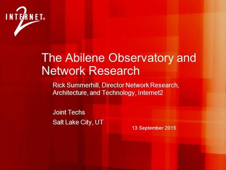 13 September 2015 The Abilene Observatory and Network Research Rick Summerhill, Director Network Research, Architecture, and Technology, Internet2 Joint.