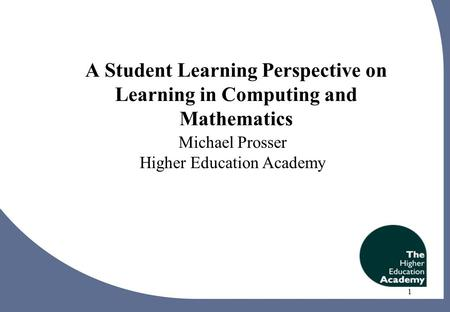 1 A Student Learning Perspective on Learning in Computing and Mathematics Michael Prosser Higher Education Academy 1.