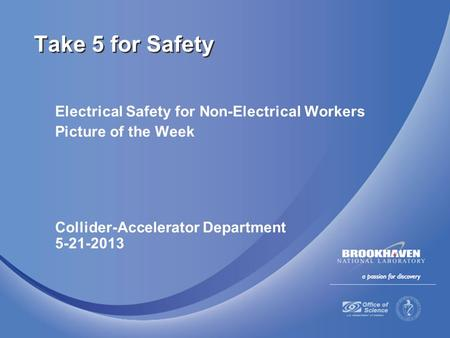 Electrical Safety for Non-Electrical Workers Picture of the Week Collider-Accelerator Department 5-21-2013 Take 5 for Safety.