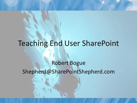 Teaching End User SharePoint Robert Bogue