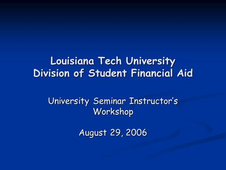 Louisiana Tech University Division of Student Financial Aid University Seminar Instructor's Workshop August 29, 2006.