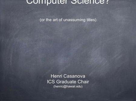 What is Computer Science? (or the art of unassuming titles) Henri Casanova ICS Graduate Chair