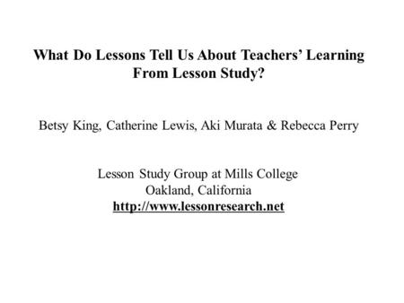 What Do Lessons Tell Us About Teachers' Learning From Lesson Study? Betsy King, Catherine Lewis, Aki Murata & Rebecca Perry Lesson Study Group at Mills.