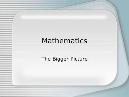 Mathematics The Bigger Picture. Mathematics is not arithmetic… Arithmetic is about –math facts –computation –algorithms –word problems Mathematics is.
