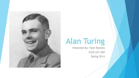 Alan Turing Presented By: Tyler Romero CSCE 221-200 Spring 2014.