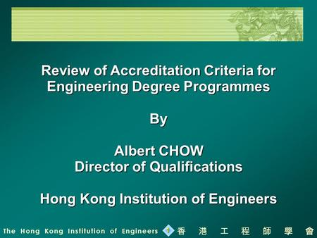 The Hong Kong Institution of Engineers 香港工程師學會 1 Review of Accreditation Criteria for Engineering Degree Programmes By Albert CHOW Director of Qualifications.