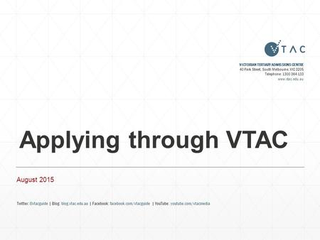 Applying through VTAC August 2015 VICTORIAN TERTIARY ADMISSIONS CENTRE 40 Park Street, South Melbourne, VIC 3205 Telephone: 1300 364 133 www.vtac.edu.au.
